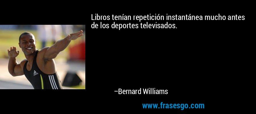 Libros tenían repetición instantánea mucho antes de los deportes televisados. – Bernard Williams