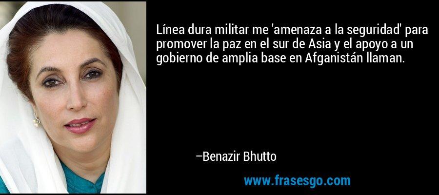 Línea dura militar me 'amenaza a la seguridad' para promover la paz en el sur de Asia y el apoyo a un gobierno de amplia base en Afganistán llaman. – Benazir Bhutto