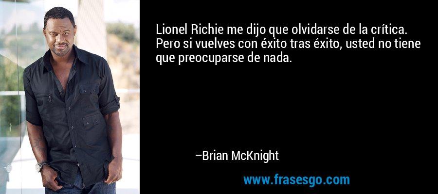 Lionel Richie me dijo que olvidarse de la crítica. Pero si vuelves con éxito tras éxito, usted no tiene que preocuparse de nada. – Brian McKnight