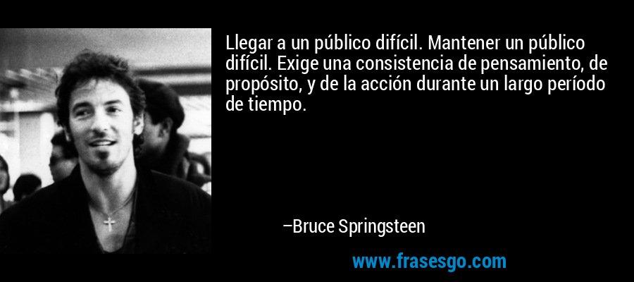 Llegar a un público difícil. Mantener un público difícil. Exige una consistencia de pensamiento, de propósito, y de la acción durante un largo período de tiempo. – Bruce Springsteen