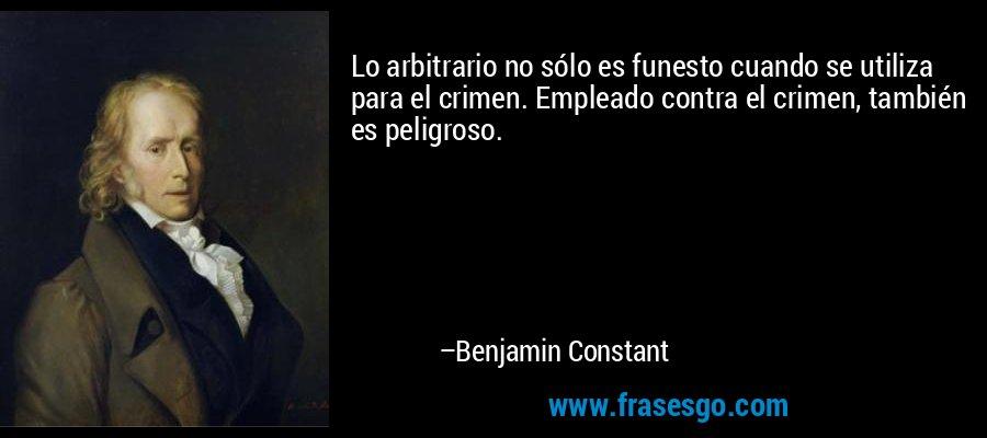 Lo arbitrario no sólo es funesto cuando se utiliza para el crimen. Empleado contra el crimen, también es peligroso. – Benjamin Constant