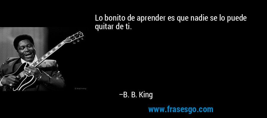 Lo bonito de aprender es que nadie se lo puede quitar de ti. – B. B. King