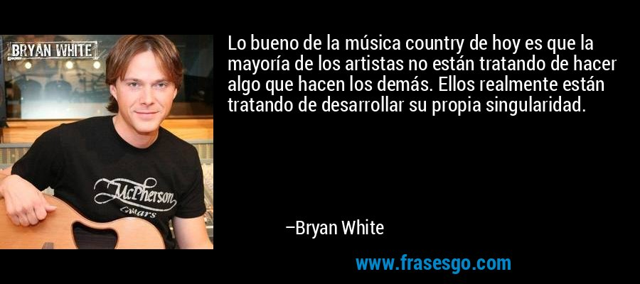 Lo bueno de la música country de hoy es que la mayoría de los artistas no están tratando de hacer algo que hacen los demás. Ellos realmente están tratando de desarrollar su propia singularidad. – Bryan White