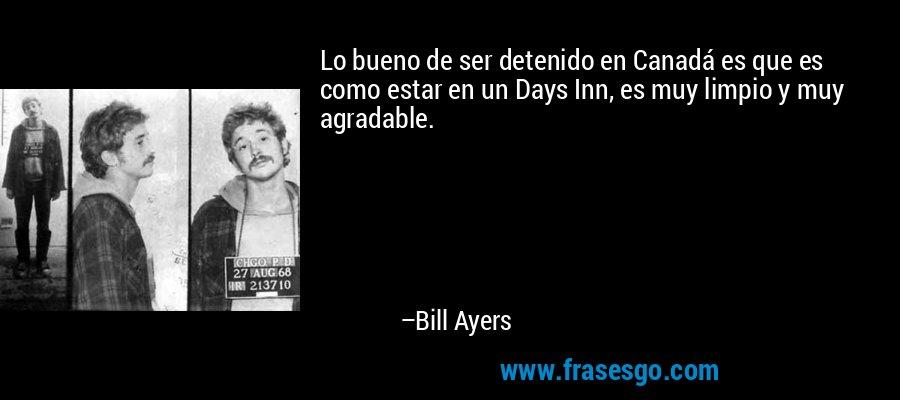 Lo bueno de ser detenido en Canadá es que es como estar en un Days Inn, es muy limpio y muy agradable. – Bill Ayers