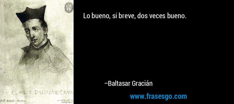Lo bueno, si breve, dos veces bueno. – Baltasar Gracián