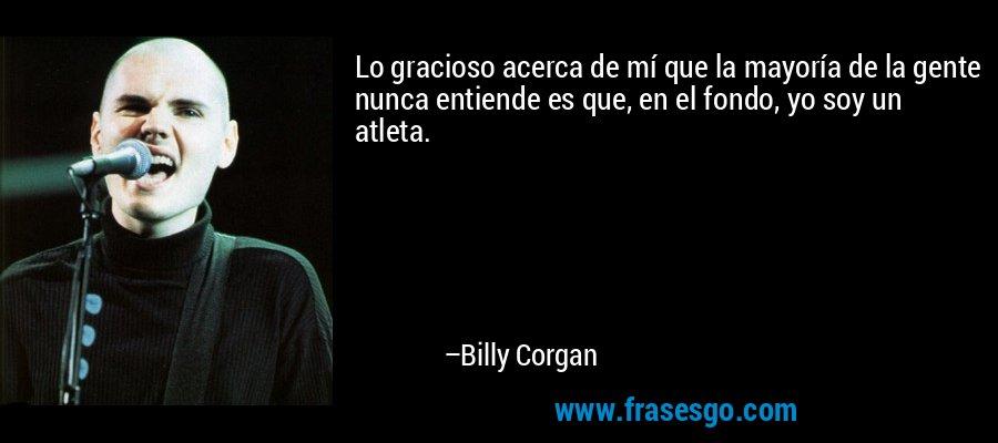 Lo gracioso acerca de mí que la mayoría de la gente nunca entiende es que, en el fondo, yo soy un atleta. – Billy Corgan