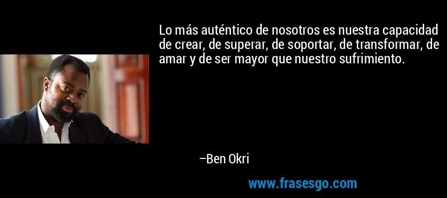 Lo más auténtico de nosotros es nuestra capacidad de crear, de superar, de soportar, de transformar, de amar y de ser mayor que nuestro sufrimiento. – Ben Okri