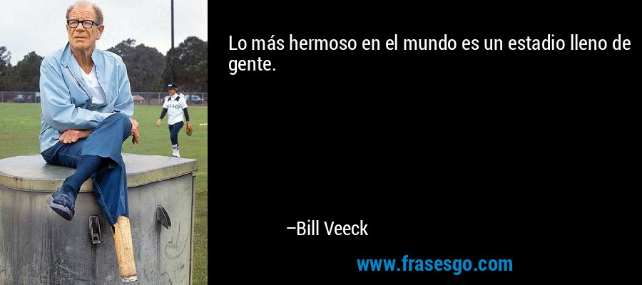 Lo más hermoso en el mundo es un estadio lleno de gente. – Bill Veeck