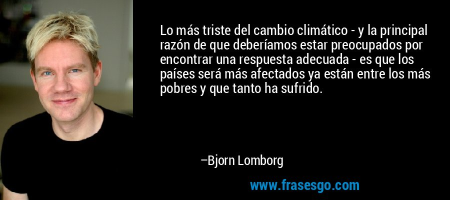 Lo más triste del cambio climático - y la principal razón de que deberíamos estar preocupados por encontrar una respuesta adecuada - es que los países será más afectados ya están entre los más pobres y que tanto ha sufrido. – Bjorn Lomborg