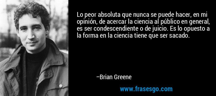 Lo peor absoluta que nunca se puede hacer, en mi opinión, de acercar la ciencia al público en general, es ser condescendiente o de juicio. Es lo opuesto a la forma en la ciencia tiene que ser sacado. – Brian Greene