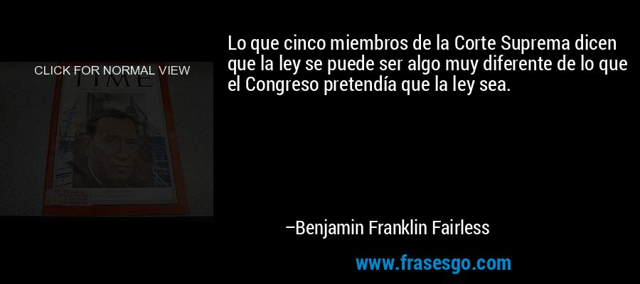 Lo que cinco miembros de la Corte Suprema dicen que la ley se puede ser algo muy diferente de lo que el Congreso pretendía que la ley sea. – Benjamin Franklin Fairless