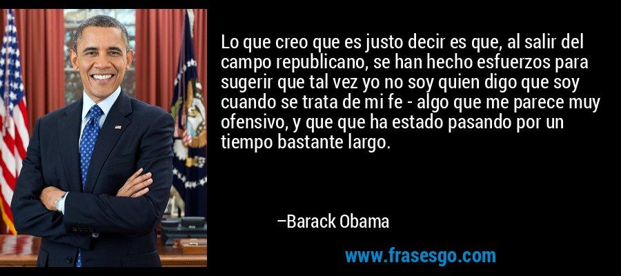 Lo que creo que es justo decir es que, al salir del campo republicano, se han hecho esfuerzos para sugerir que tal vez yo no soy quien digo que soy cuando se trata de mi fe - algo que me parece muy ofensivo, y que que ha estado pasando por un tiempo bastante largo. – Barack Obama