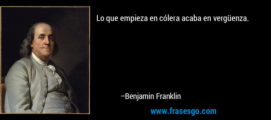 Lo que empieza en cólera acaba en vergüenza. – Benjamin Franklin