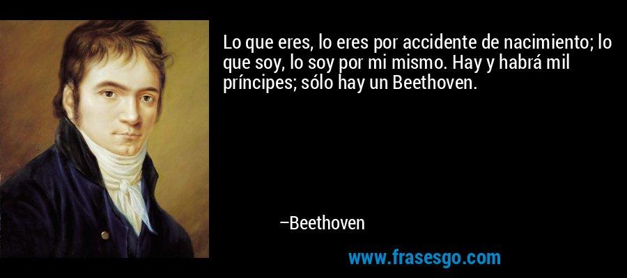 Lo que eres, lo eres por accidente de nacimiento; lo que soy, lo soy por mi mismo. Hay y habrá mil príncipes; sólo hay un Beethoven. – Beethoven