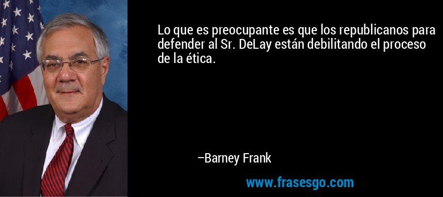 Lo que es preocupante es que los republicanos para defender al Sr. DeLay están debilitando el proceso de la ética. – Barney Frank