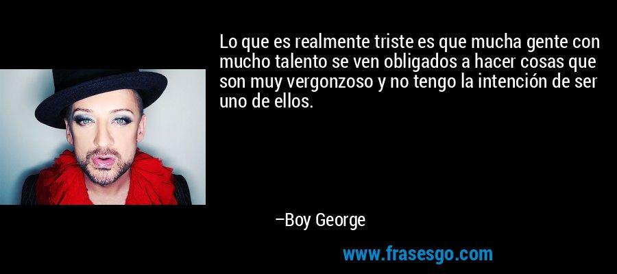 Lo que es realmente triste es que mucha gente con mucho talento se ven obligados a hacer cosas que son muy vergonzoso y no tengo la intención de ser uno de ellos. – Boy George