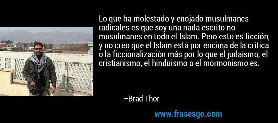 Lo que ha molestado y enojado musulmanes radicales es que soy una nada escrito no musulmanes en todo el Islam. Pero esto es ficción, y no creo que el Islam está por encima de la crítica o la ficcionalización más por lo que el judaísmo, el cristianismo, el hinduismo o el mormonismo es. – Brad Thor