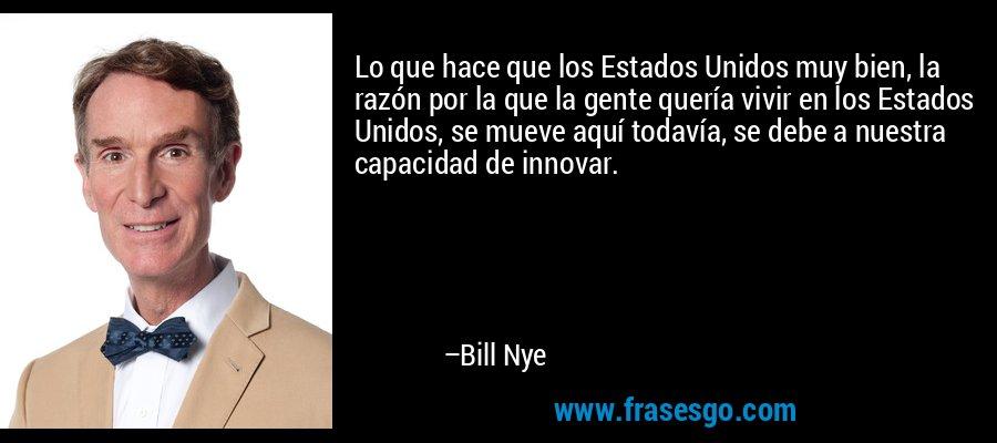 Lo que hace que los Estados Unidos muy bien, la razón por la que la gente quería vivir en los Estados Unidos, se mueve aquí todavía, se debe a nuestra capacidad de innovar. – Bill Nye