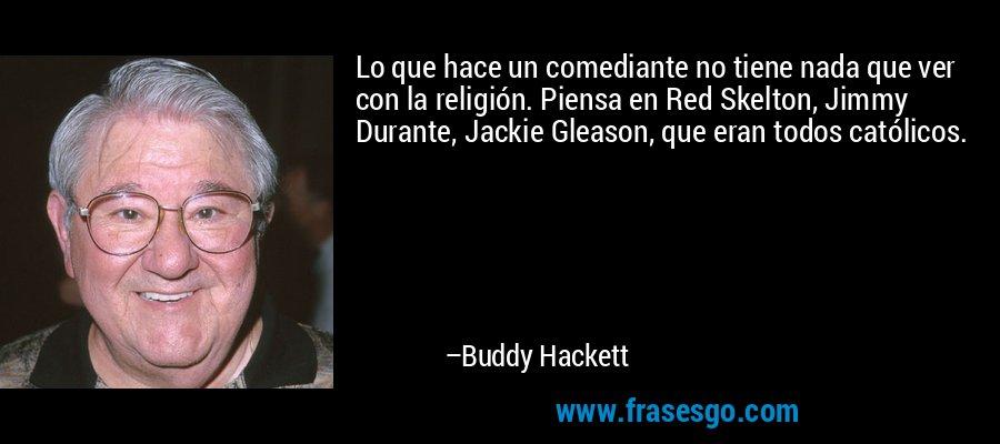 Lo que hace un comediante no tiene nada que ver con la religión. Piensa en Red Skelton, Jimmy Durante, Jackie Gleason, que eran todos católicos. – Buddy Hackett