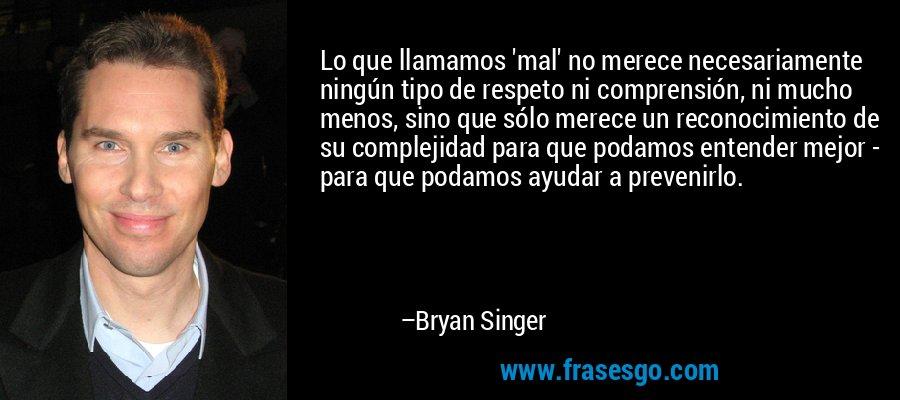 Lo que llamamos 'mal' no merece necesariamente ningún tipo de respeto ni comprensión, ni mucho menos, sino que sólo merece un reconocimiento de su complejidad para que podamos entender mejor - para que podamos ayudar a prevenirlo. – Bryan Singer