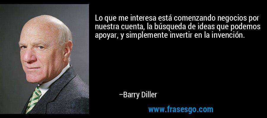 Lo que me interesa está comenzando negocios por nuestra cuenta, la búsqueda de ideas que podemos apoyar, y simplemente invertir en la invención. – Barry Diller