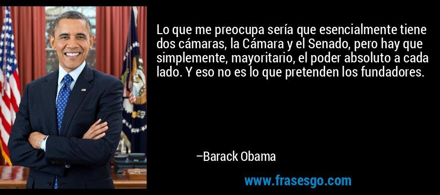 Lo que me preocupa sería que esencialmente tiene dos cámaras, la Cámara y el Senado, pero hay que simplemente, mayoritario, el poder absoluto a cada lado. Y eso no es lo que pretenden los fundadores. – Barack Obama