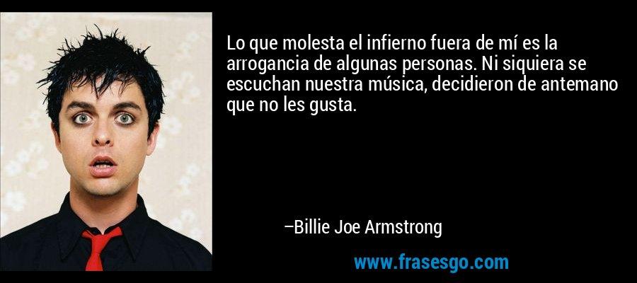 Lo que molesta el infierno fuera de mí es la arrogancia de algunas personas. Ni siquiera se escuchan nuestra música, decidieron de antemano que no les gusta. – Billie Joe Armstrong