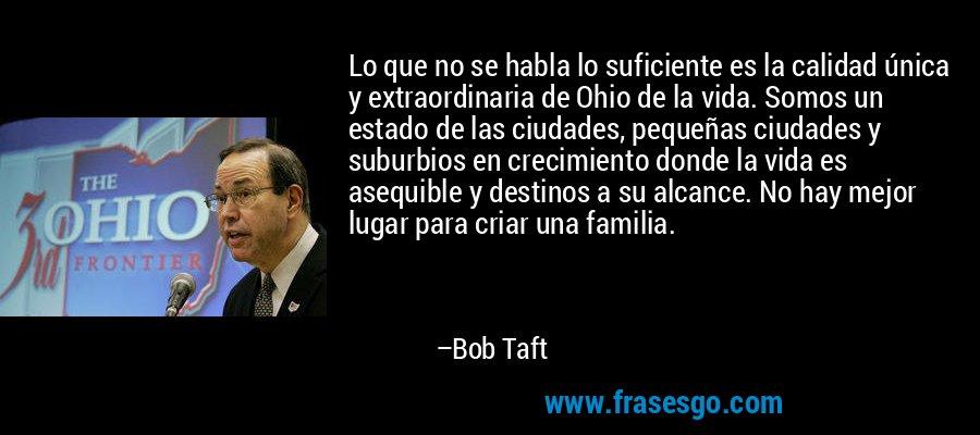 Lo que no se habla lo suficiente es la calidad única y extraordinaria de Ohio de la vida. Somos un estado de las ciudades, pequeñas ciudades y suburbios en crecimiento donde la vida es asequible y destinos a su alcance. No hay mejor lugar para criar una familia. – Bob Taft