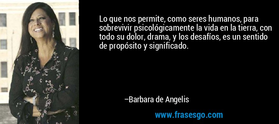 Lo que nos permite, como seres humanos, para sobrevivir psicológicamente la vida en la tierra, con todo su dolor, drama, y los desafíos, es un sentido de propósito y significado. – Barbara de Angelis