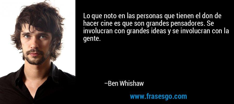 Lo que noto en las personas que tienen el don de hacer cine es que son grandes pensadores. Se involucran con grandes ideas y se involucran con la gente. – Ben Whishaw