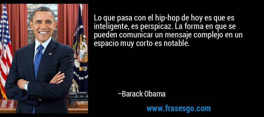 Lo que pasa con el hip-hop de hoy es que es inteligente, es perspicaz. La forma en que se pueden comunicar un mensaje complejo en un espacio muy corto es notable. – Barack Obama