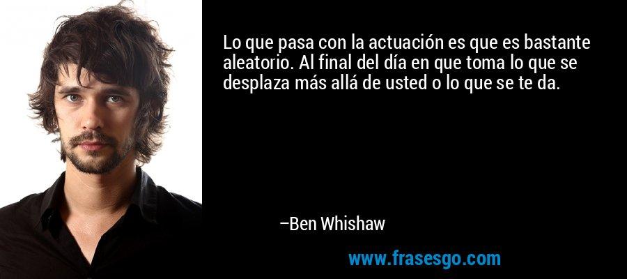 Lo que pasa con la actuación es que es bastante aleatorio. Al final del día en que toma lo que se desplaza más allá de usted o lo que se te da. – Ben Whishaw
