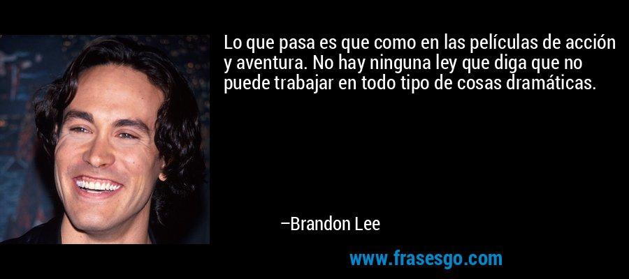 Lo que pasa es que como en las películas de acción y aventura. No hay ninguna ley que diga que no puede trabajar en todo tipo de cosas dramáticas. – Brandon Lee