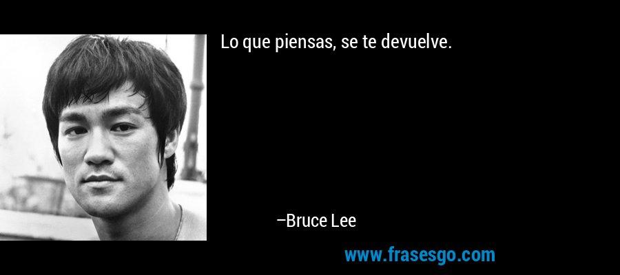 Lo que piensas, se te devuelve. – Bruce Lee