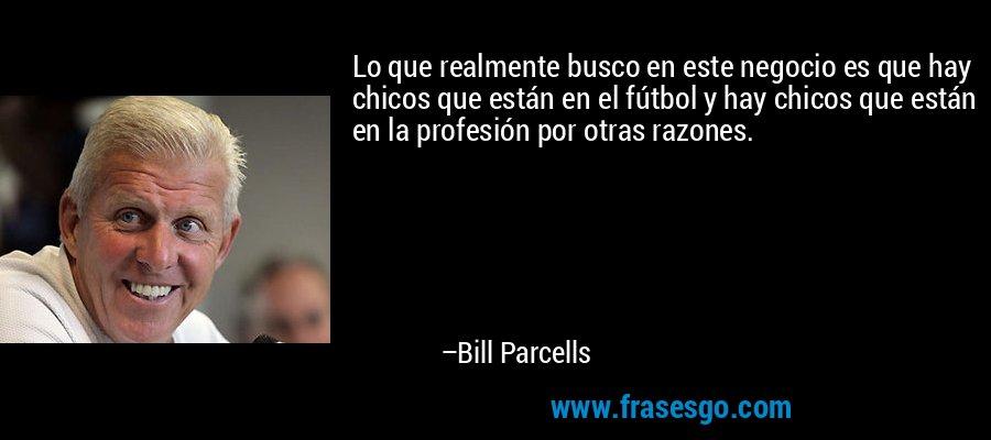Lo que realmente busco en este negocio es que hay chicos que están en el fútbol y hay chicos que están en la profesión por otras razones. – Bill Parcells
