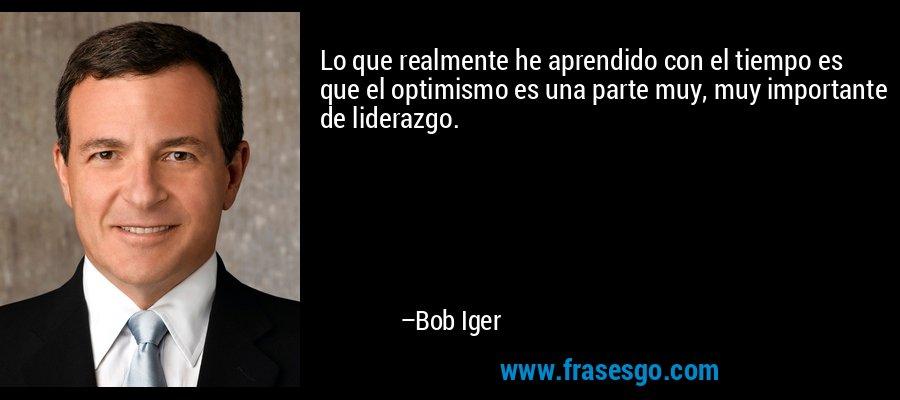 Lo que realmente he aprendido con el tiempo es que el optimismo es una parte muy, muy importante de liderazgo. – Bob Iger