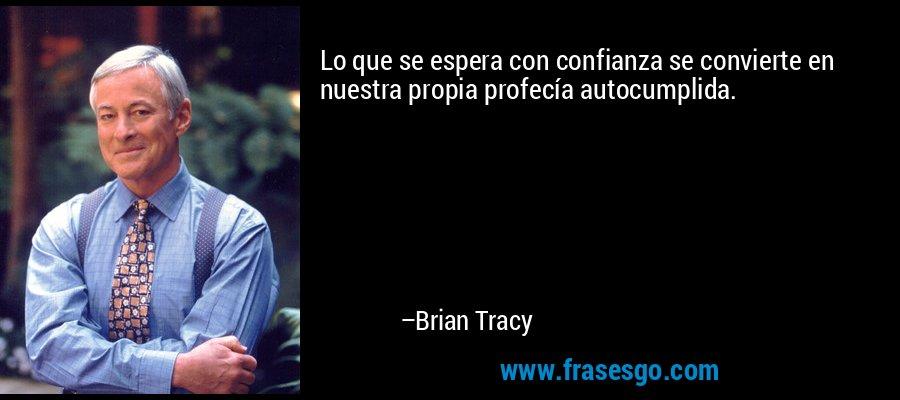 Lo que se espera con confianza se convierte en nuestra propia profecía autocumplida. – Brian Tracy