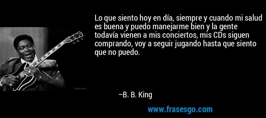 Lo que siento hoy en día, siempre y cuando mi salud es buena y puedo manejarme bien y la gente todavía vienen a mis conciertos, mis CDs siguen comprando, voy a seguir jugando hasta que siento que no puedo. – B. B. King