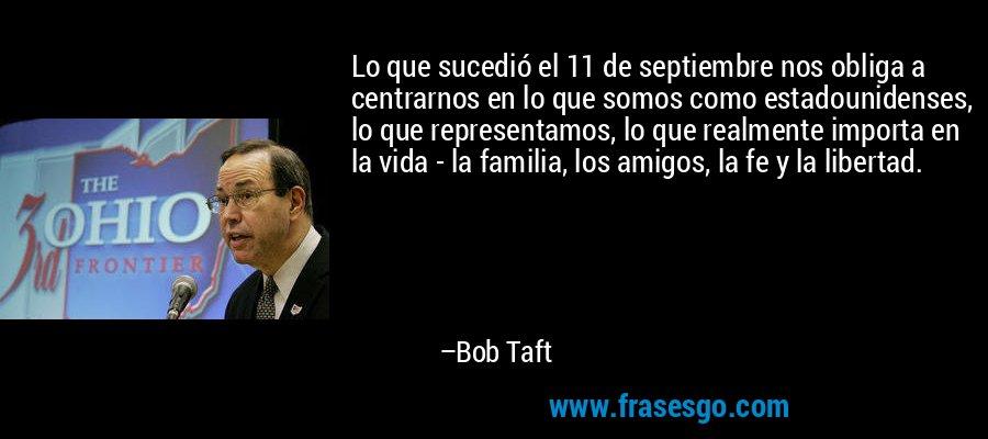 Lo que sucedió el 11 de septiembre nos obliga a centrarnos en lo que somos como estadounidenses, lo que representamos, lo que realmente importa en la vida - la familia, los amigos, la fe y la libertad. – Bob Taft