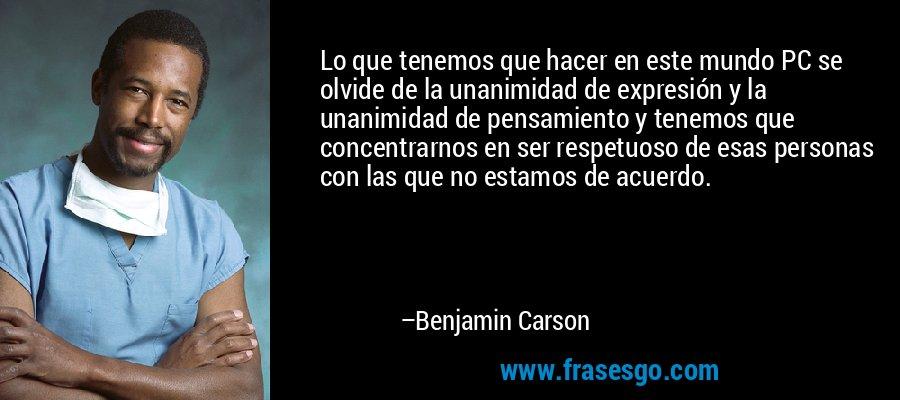 Lo que tenemos que hacer en este mundo PC se olvide de la unanimidad de expresión y la unanimidad de pensamiento y tenemos que concentrarnos en ser respetuoso de esas personas con las que no estamos de acuerdo. – Benjamin Carson