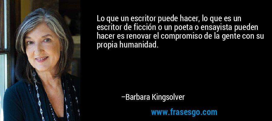 Lo que un escritor puede hacer, lo que es un escritor de ficción o un poeta o ensayista pueden hacer es renovar el compromiso de la gente con su propia humanidad. – Barbara Kingsolver