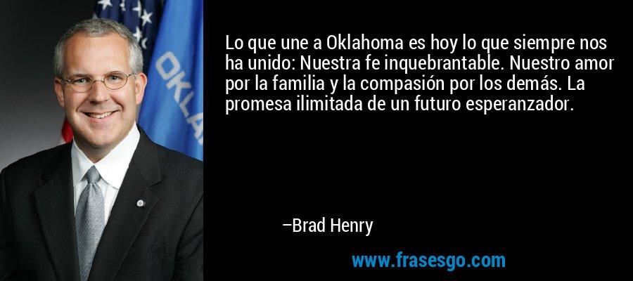 Lo que une a Oklahoma es hoy lo que siempre nos ha unido: Nuestra fe inquebrantable. Nuestro amor por la familia y la compasión por los demás. La promesa ilimitada de un futuro esperanzador. – Brad Henry