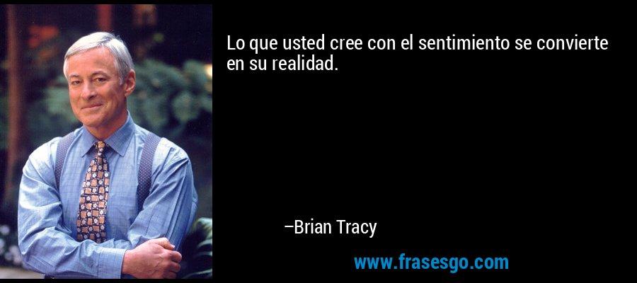Lo que usted cree con el sentimiento se convierte en su realidad. – Brian Tracy