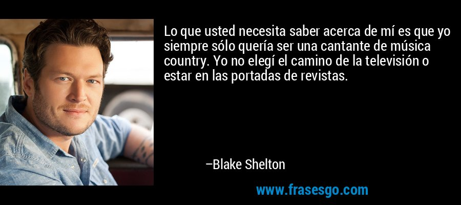 Lo que usted necesita saber acerca de mí es que yo siempre sólo quería ser una cantante de música country. Yo no elegí el camino de la televisión o estar en las portadas de revistas. – Blake Shelton