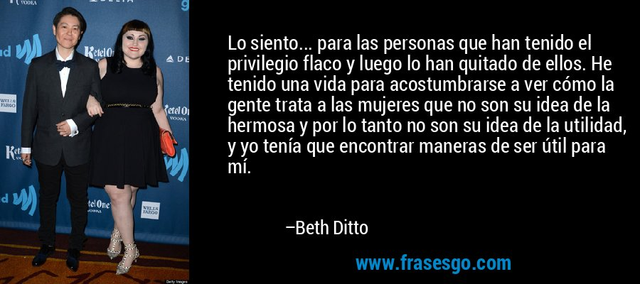 Lo siento... para las personas que han tenido el privilegio flaco y luego lo han quitado de ellos. He tenido una vida para acostumbrarse a ver cómo la gente trata a las mujeres que no son su idea de la hermosa y por lo tanto no son su idea de la utilidad, y yo tenía que encontrar maneras de ser útil para mí. – Beth Ditto