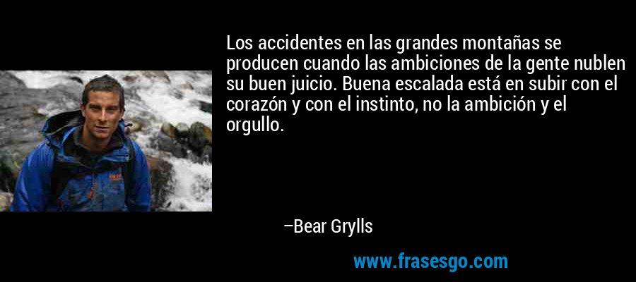 Los accidentes en las grandes montañas se producen cuando las ambiciones de la gente nublen su buen juicio. Buena escalada está en subir con el corazón y con el instinto, no la ambición y el orgullo. – Bear Grylls