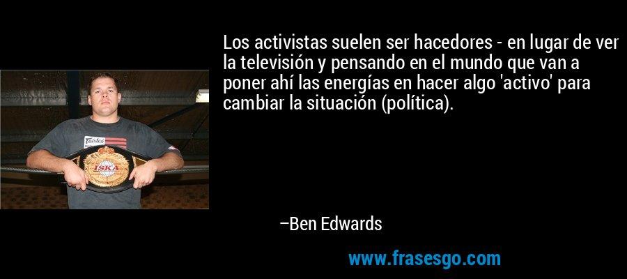Los activistas suelen ser hacedores - en lugar de ver la televisión y pensando en el mundo que van a poner ahí las energías en hacer algo 'activo' para cambiar la situación (política). – Ben Edwards