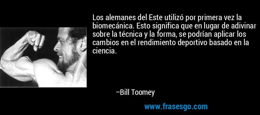 Los alemanes del Este utilizó por primera vez la biomecánica. Esto significa que en lugar de adivinar sobre la técnica y la forma, se podrían aplicar los cambios en el rendimiento deportivo basado en la ciencia. – Bill Toomey