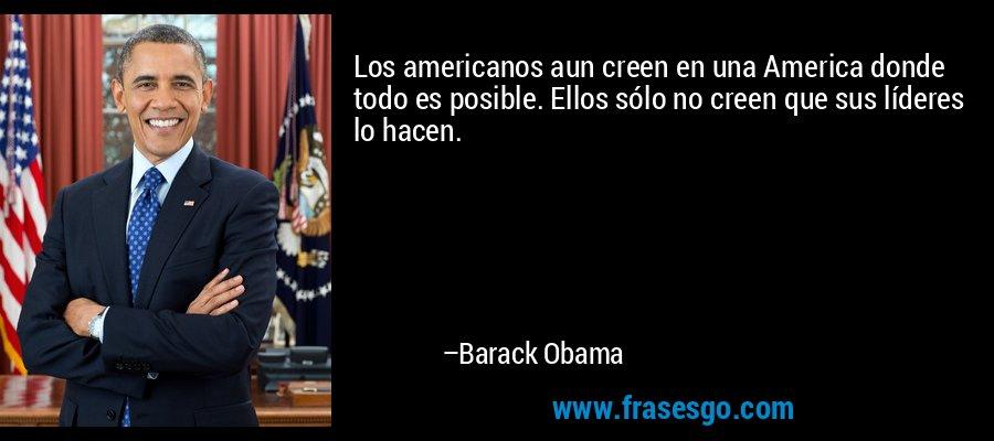 Los americanos aun creen en una America donde todo es posible. Ellos sólo no creen que sus líderes lo hacen. – Barack Obama