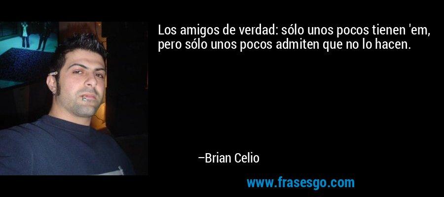 Los amigos de verdad: sólo unos pocos tienen 'em, pero sólo unos pocos admiten que no lo hacen. – Brian Celio